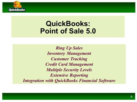 0 QuickBooks: Point of Sale 5.0 Ring Up Sales Inventory Management Customer Tracking Credit Card Management Multiple Security Levels Extensive Reporting.