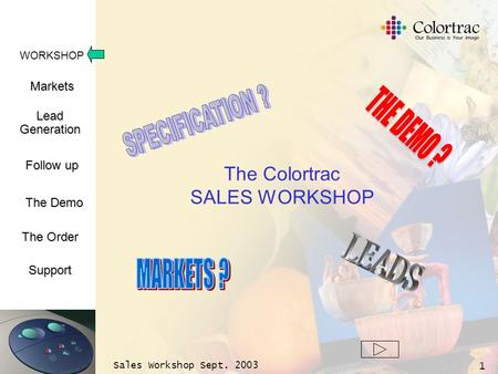 WORKSHOP Markets LeadGeneration The Demo Support Follow up The Order Sales Workshop Sept. 2003 1 The Colortrac SALES WORKSHOP.