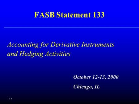 1-0 Accounting for Derivative Instruments and Hedging Activities FASB Statement 133 October 12-13, 2000 Chicago, IL.