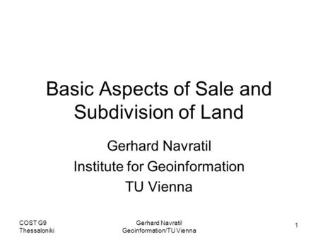 1 COST G9 Thessaloniki Gerhard Navratil Geoinformation/TU Vienna Basic Aspects of Sale and Subdivision of Land Gerhard Navratil Institute for Geoinformation.