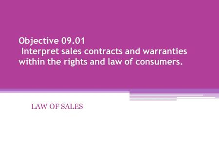 Objective 09.01 Interpret sales contracts and warranties within the rights and law of consumers. LAW OF SALES.