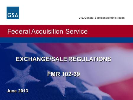 Federal Acquisition Service U.S. General Services Administration EXCHANGE/SALE REGULATIONS FMR 102-39 June 2013.