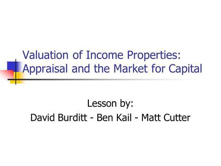 Valuation of Income Properties: Appraisal and the Market for Capital Lesson by: David Burditt - Ben Kail - Matt Cutter.