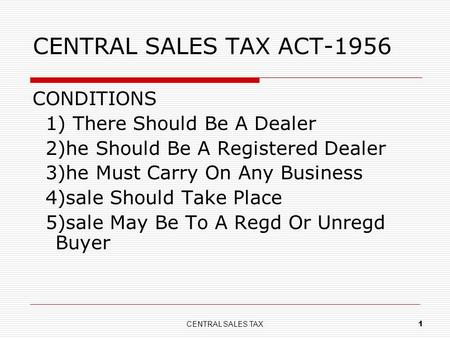 CENTRAL SALES TAX 1 CENTRAL SALES TAX ACT-1956 CONDITIONS 1) There Should Be A Dealer 2)he Should Be A Registered Dealer 3)he Must Carry On Any Business.