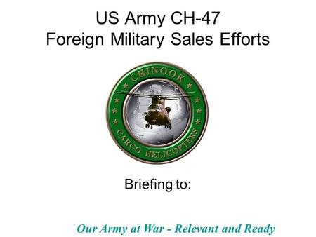 Our Army at War - Relevant and Ready US Army CH-47 Foreign Military Sales Efforts Briefing to: