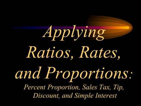 Applying Ratios, Rates, and Proportions : Percent Proportion, Sales Tax, Tip, Discount, and Simple Interest.