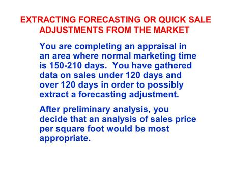 EXTRACTING FORECASTING OR QUICK SALE ADJUSTMENTS FROM THE MARKET You are completing an appraisal in an area where normal marketing time is 150-210 days.