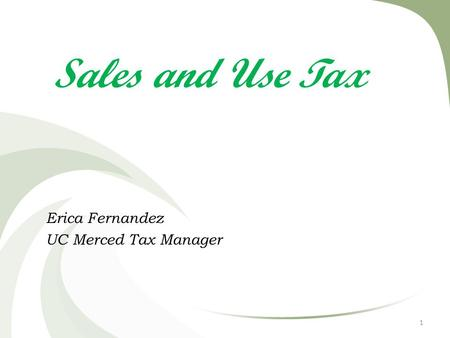 Sales and Use Tax Erica Fernandez UC Merced Tax Manager 1.