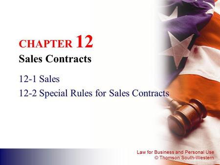 Law for Business and Personal Use © Thomson South-Western CHAPTER 12 Sales Contracts 12-1Sales 12-2Special Rules for Sales Contracts.