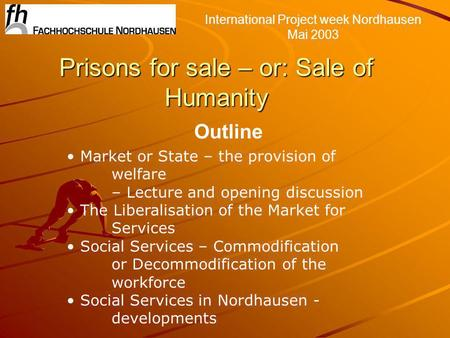 Prisons for sale – or: Sale of Humanity International Project week Nordhausen Mai 2003 Outline Market or State – the provision of welfare – Lecture and.