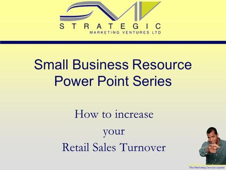 Small Business Resource Power Point Series How to increase your Retail Sales Turnover.