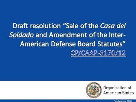 September 2012. The Board of External Auditors recommended in their reports for 2009, 2010, and 2011 that the GS/OAS sell the Casa del Soldado and use.