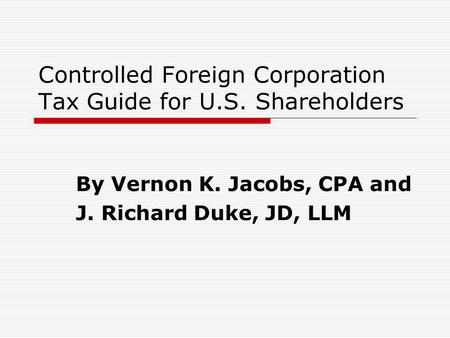 Controlled Foreign Corporation Tax Guide for U.S. Shareholders By Vernon K. Jacobs, CPA and J. Richard Duke, JD, LLM.