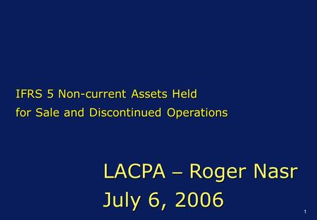 1 LACPA – Roger Nasr July 6, 2006 IFRS 5 Non-current Assets Held for Sale and Discontinued Operations.