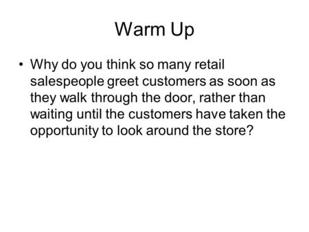 Warm Up Why do you think so many retail salespeople greet customers as soon as they walk through the door, rather than waiting until the customers have.