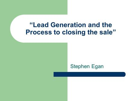 Lead Generation and the Process to closing the sale Stephen Egan.