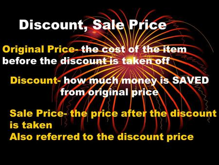 Discount, Sale Price Discount- how much money is SAVED from original price Original Price- the cost of the item before the discount is taken off Sale Price-