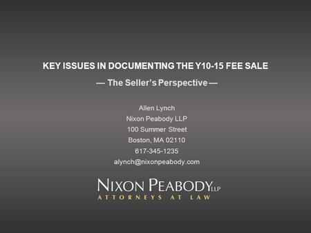 KEY ISSUES IN DOCUMENTING THE Y10-15 FEE SALE The Sellers Perspective Allen Lynch Nixon Peabody LLP 100 Summer Street Boston, MA 02110 617-345-1235