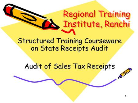 1 Regional Training Institute, Ranchi Structured Training Courseware on State Receipts Audit Audit of Sales Tax Receipts.