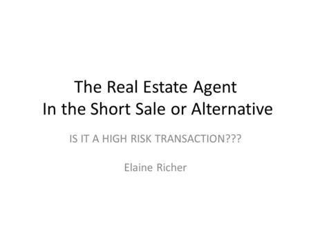 The Real Estate Agent In the Short Sale or Alternative IS IT A HIGH RISK TRANSACTION??? Elaine Richer.