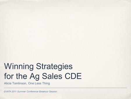 GVATA 2011 Summer Conference Breakout Session Winning Strategies for the Ag Sales CDE Alicia Tomlinson, One Less Thing.