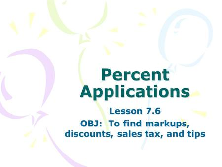 Percent Applications Lesson 7.6 OBJ: To find markups, discounts, sales tax, and tips.