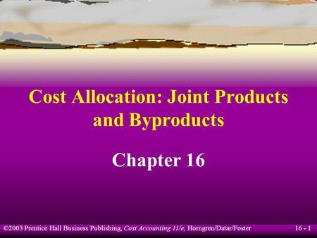 16 - 1 ©2003 Prentice Hall Business Publishing, Cost Accounting 11/e, Horngren/Datar/Foster Cost Allocation: Joint Products and Byproducts Chapter 16.