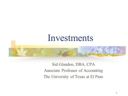 1 Investments Sid Glandon, DBA, CPA Associate Professor of Accounting The University of Texas at El Paso.