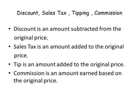 Discount, Sales Tax, Tipping, Commission Discount is an amount subtracted from the original price. Sales Tax is an amount added to the original price.