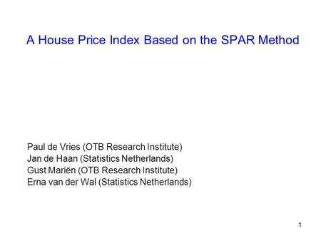 1 A House Price Index Based on the SPAR Method Paul de Vries (OTB Research Institute) Jan de Haan (Statistics Netherlands) Gust Mariën (OTB Research Institute)