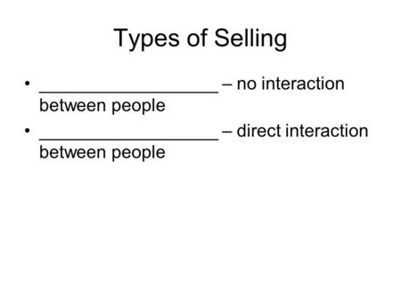 Types of Selling __________________ – no interaction between people __________________ – direct interaction between people.
