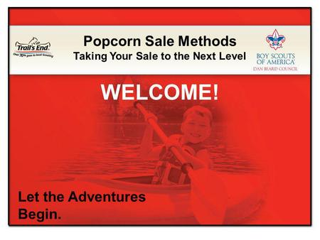 Let the Adventures Begin. Popcorn Sale Methods Taking Your Sale to the Next Level WELCOME!