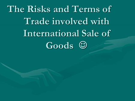 The Risks and Terms of Trade involved with International Sale of Goods The Risks and Terms of Trade involved with International Sale of Goods.