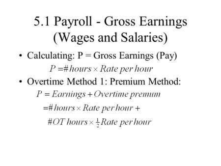 5.1 Payroll - Gross Earnings (Wages and Salaries) Calculating: P = Gross Earnings (Pay) Overtime Method 1: Premium Method: