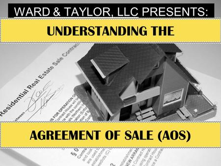 WARD & TAYLOR, LLC PRESENTS: UNDERSTANDING THE AGREEMENT OF SALE (AOS)