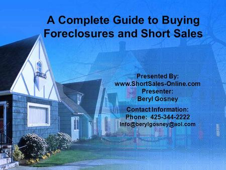 A Complete Guide to Buying Foreclosures and Short Sales Presented By: www.ShortSales-Online.com Presenter: Beryl Gosney Contact Information: Phone: 425-344-2222.