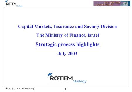 Strategic process summary 1 Capital Markets, Insurance and Savings Division The Ministry of Finance, Israel Strategic process highlights July 2003.