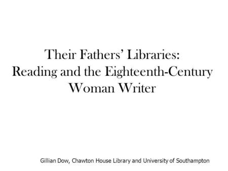 Their Fathers Libraries: Reading and the Eighteenth-Century Woman Writer Gillian Dow, Chawton House Library and University of Southampton.