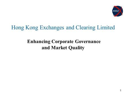 1 Hong Kong Exchanges and Clearing Limited Enhancing Corporate Governance and Market Quality.