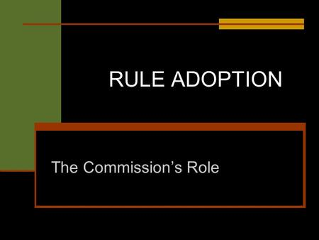 RULE ADOPTION The Commissions Role. What is a rule? A rule is the whole or any part of a state agency statement of general applicability that: (1) has.
