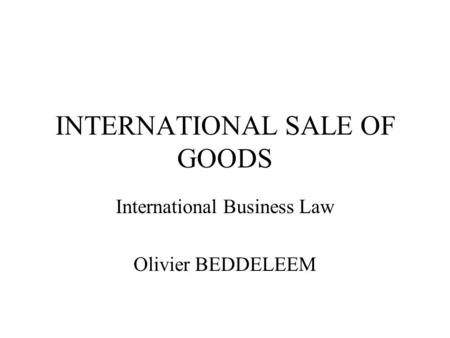 INTERNATIONAL SALE OF GOODS International Business Law Olivier BEDDELEEM.