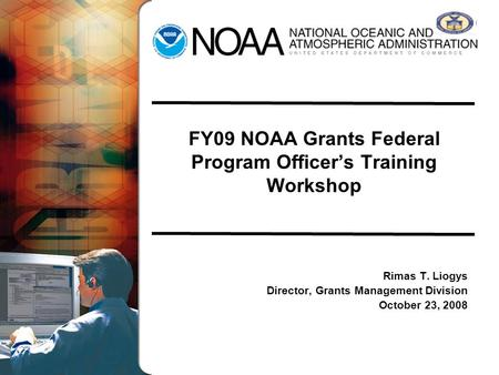 FY09 NOAA Grants Federal Program Officers Training Workshop Rimas T. Liogys Director, Grants Management Division October 23, 2008.