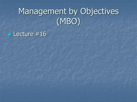 Management by Objectives (MBO) Lecture #16 Lecture #16.