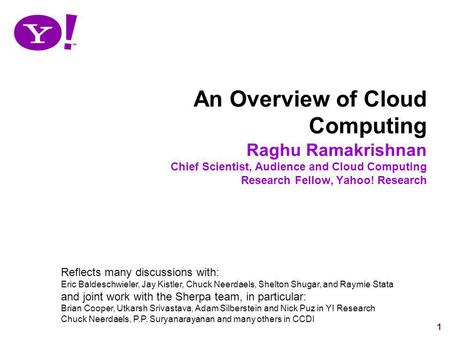 1 An Overview of Cloud Computing Raghu Ramakrishnan Chief Scientist, Audience and Cloud Computing Research Fellow, Yahoo! Research Reflects many discussions.
