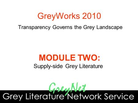 MODULE TWO: Supply-side Grey Literature GreyWorks 2010 Transparency Governs the Grey Landscape.
