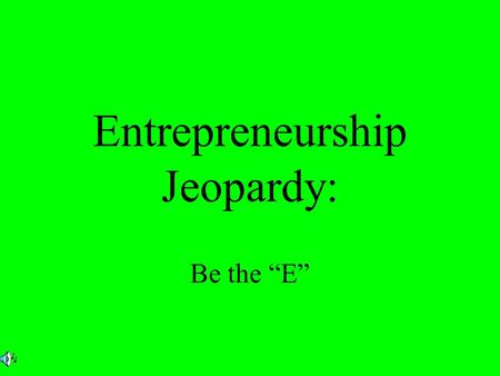 Entrepreneurship Jeopardy: Be the E. Instructions Go to slide #3 (the jeopardy board) and participant selects dollar amount After clicking on dollar amount.