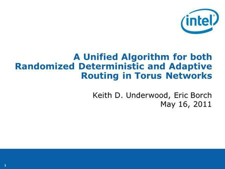 1 Keith D. Underwood, Eric Borch May 16, 2011 A Unified Algorithm for both Randomized Deterministic and Adaptive Routing in Torus Networks.