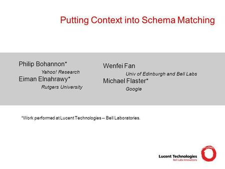 Putting Context into Schema Matching Philip Bohannon* Yahoo! Research Eiman Elnahrawy* Rutgers University Wenfei Fan Univ of Edinburgh and Bell Labs Michael.