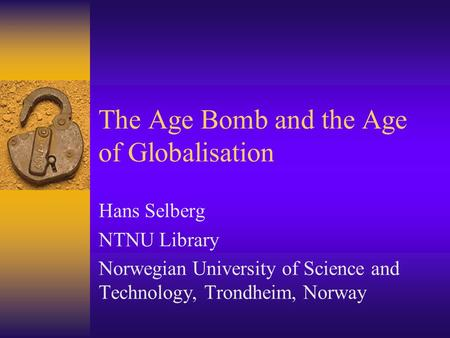 The Age Bomb and the Age of Globalisation Hans Selberg NTNU Library Norwegian University of Science and Technology, Trondheim, Norway.