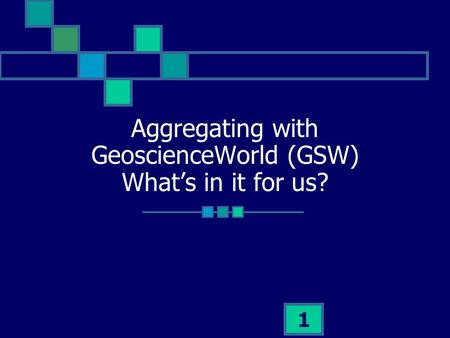 1 Aggregating with GeoscienceWorld (GSW) Whats in it for us?